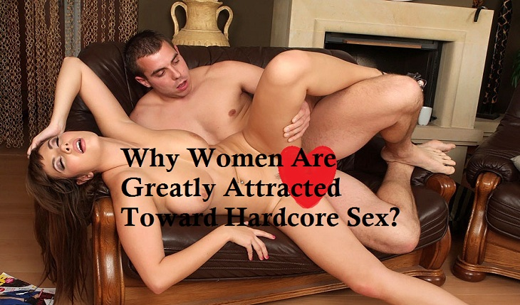 why women greatly attracted toward hardcore sex